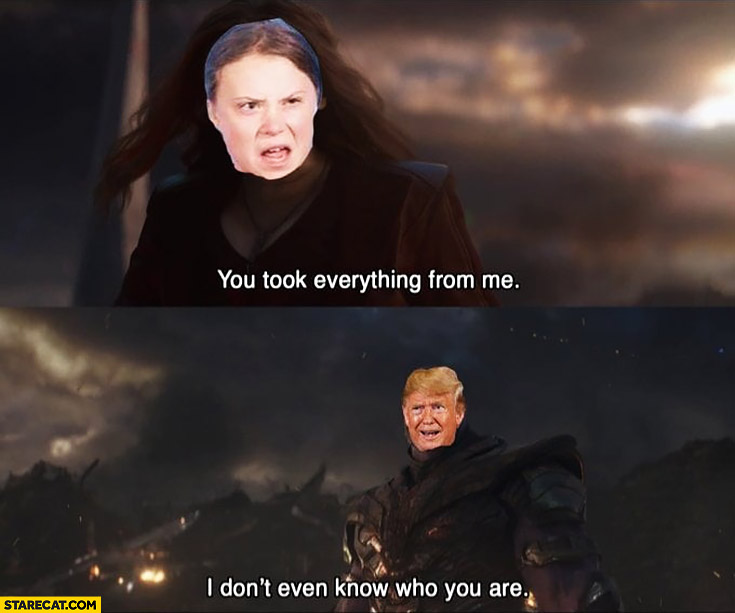 Greta Thunberg you took everything from me, Trump I don't even know who you are