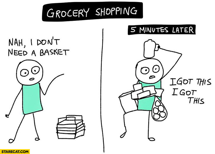 Grocery shopping: nah, I don't need a basket. 5 minutes later: I got this, I got this