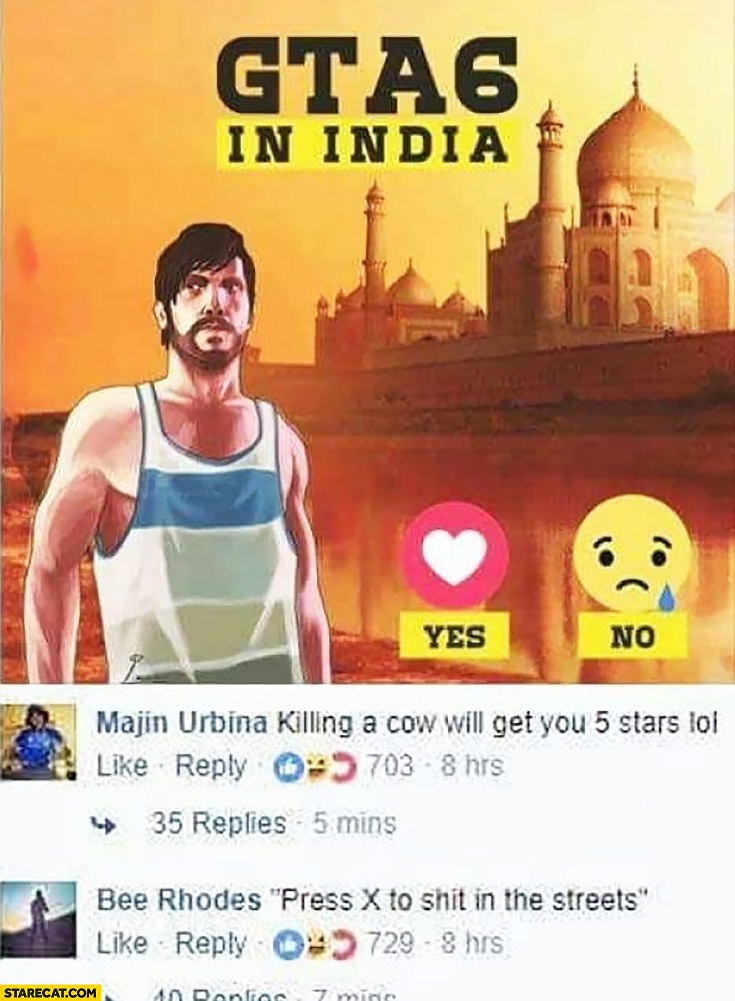 GTA in India killing a cow will get you 5 stars, press X to shit in the streets Grand Theft Auto