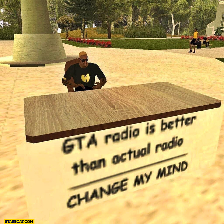 GTA radio is better than actual radio, change my mind