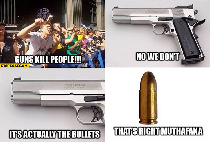 Guns kill people, no we don't, it's actually the bullets, that's right