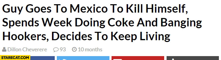 Guy goes to Mexico to kill himself spends a week doing coke decides to keep living