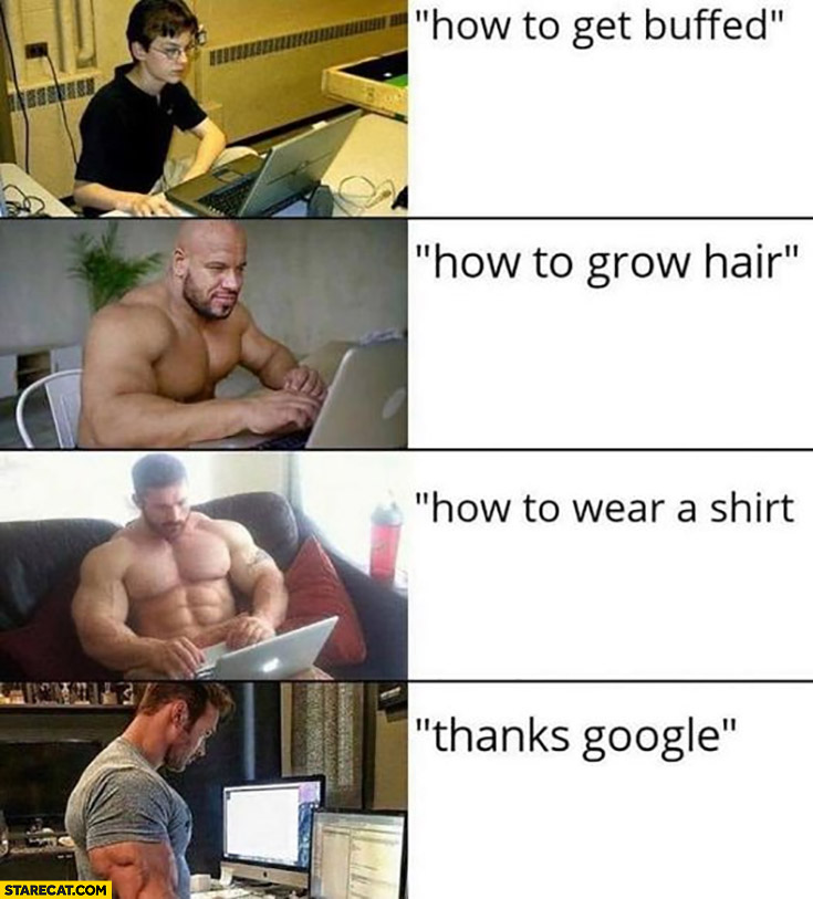 Guy googling how to get buffed, how to grow hair, how to wear a shirt, thanks google