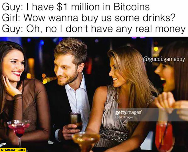 Guy: I have 1 million dollars in bitcoins. Girl: wow, wanna buy us some drinks? Guy: oh no, I don't have any real money