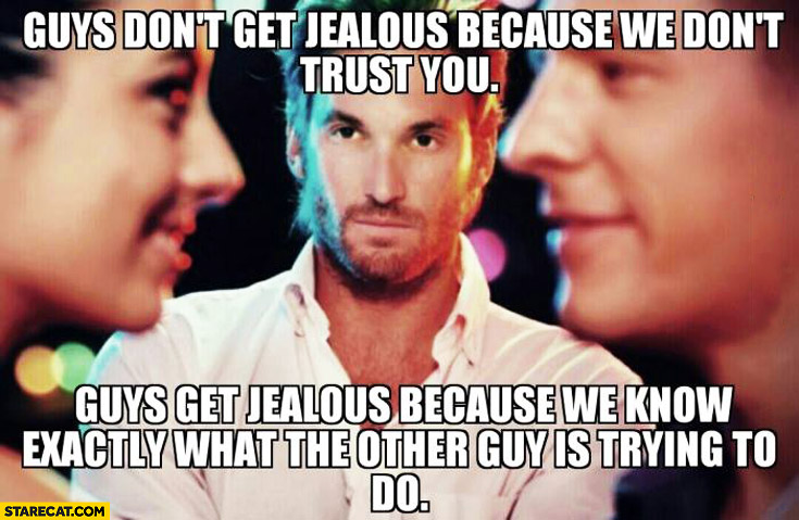 Guys don't get jelaous because we don't trust you it's because we know exactly what the other guy is trying to do