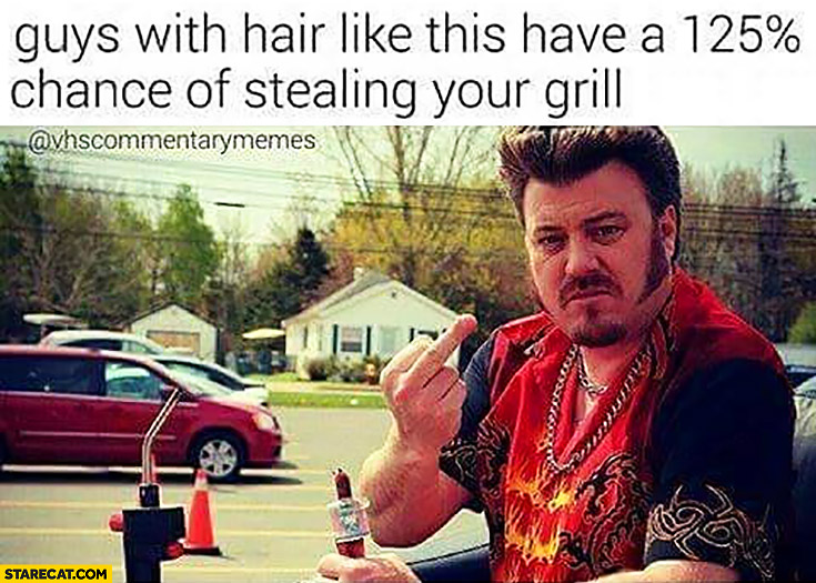 Guys with hair like this have a 125% percent chance of stealing your grill. Ricky Trailer park boys