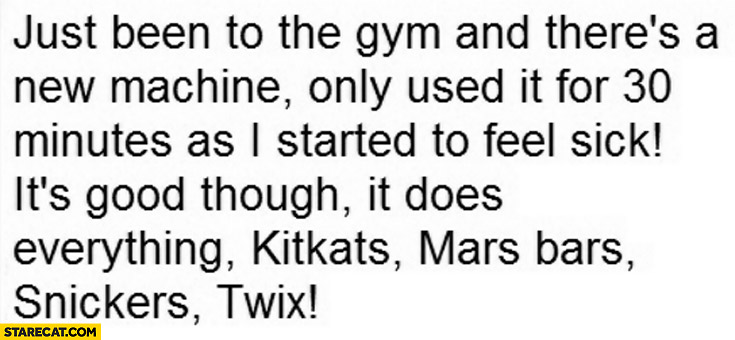 Gym there's a new machine, I used it for 30 minutes started to feel sick it does everything: Kitkat, Mars bars, Snickers, Twix