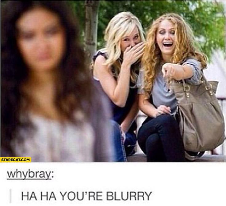 Ha ha you're blurry