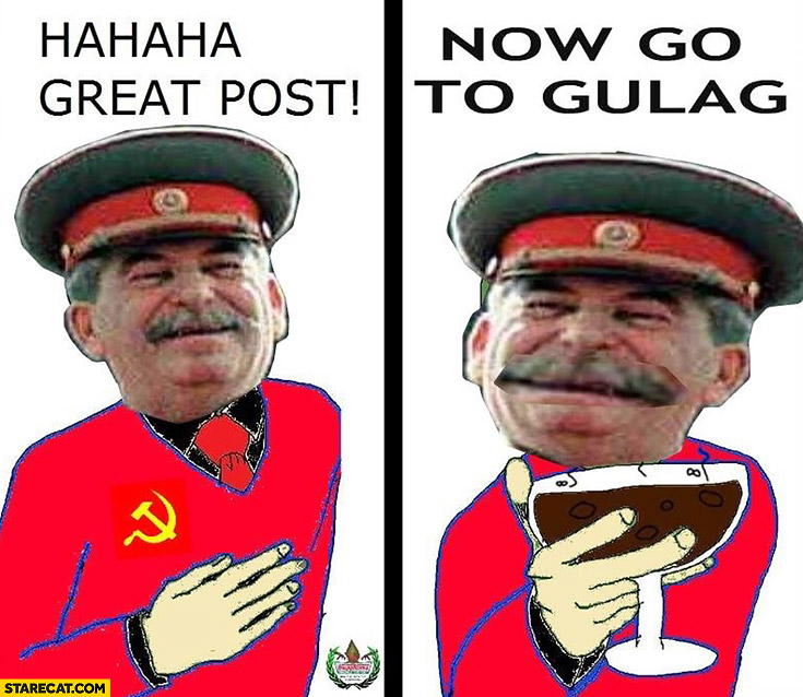 Hahaha great post now go to gulag Stalin