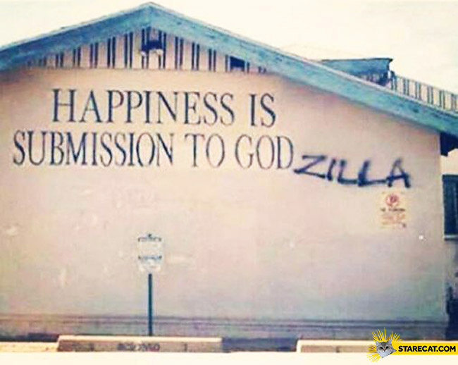 Happiness is submission to Godzilla