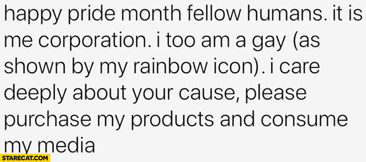 Happy pride month fellow humans, it is me corporation, I too am a gay as in my rainbow icon, I care deeply about your cause, please purchase my products and consume my media