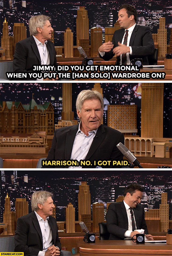 Harrison Ford did you get emotional when you put Han Solo wardrobe on? No, I got paid