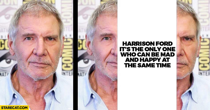 Harrison Ford is the only one who can be mad and happy at the same time