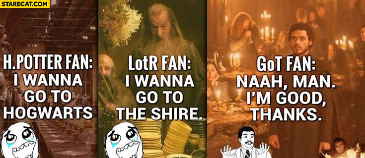 Harry Potter fan I wanna go to Hogwarts, LOTR fan I wanna go to shire, GOT fan nah man I'm good thanks