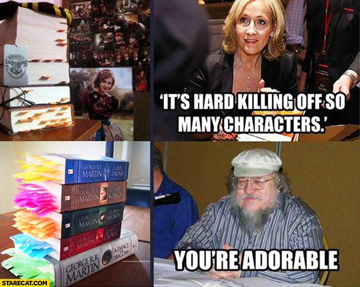 Harry potter J.K. Rowling it's hard killing off so many characters. You're adorable George R.R. Martin Game of Thrones