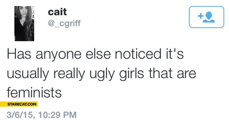 Has anyone else noticed it's usually really ugly girls that are feminists
