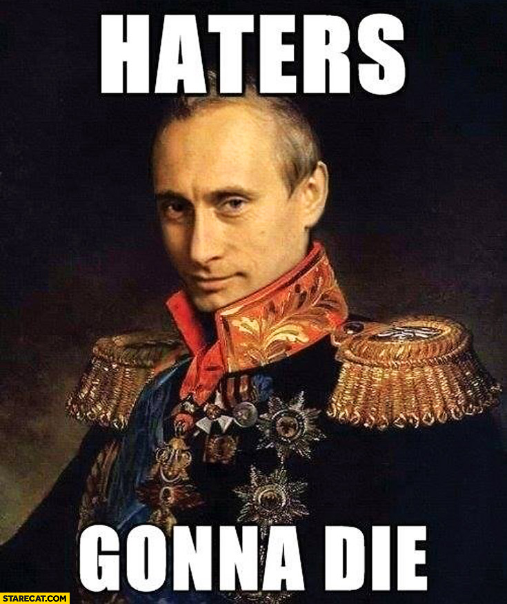 Haters gonna die Putin