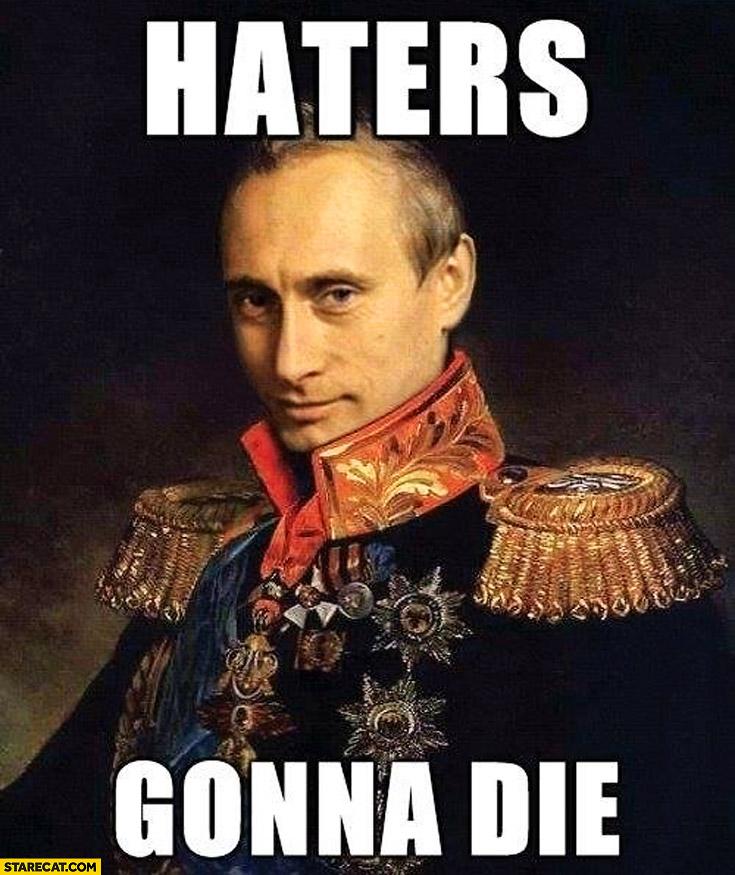 Haters gonna die Putin