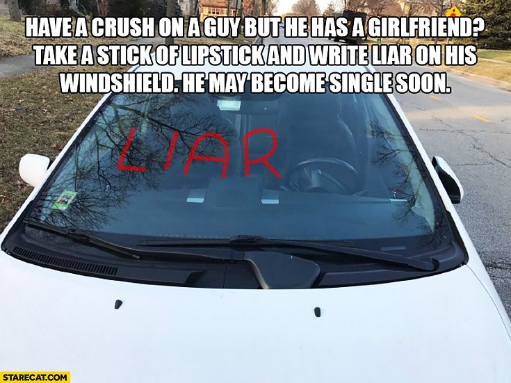 Have a crush on a guy but he has a girlfriend? Take a stick of lipstick and write liar on his windshield he may become single soon. Protip lifehack