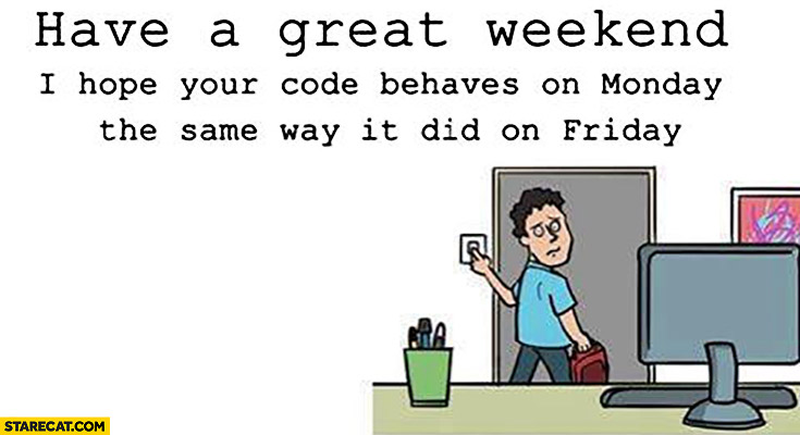 Have a great weekend, I hope your code behaves on monday the same way it did on friday