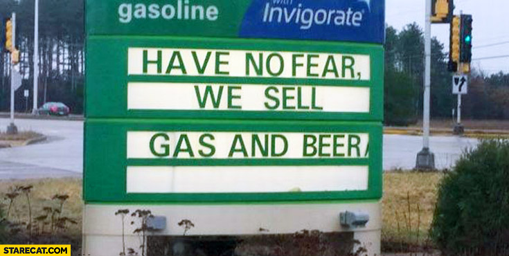 Have no fear we sell gas and beer