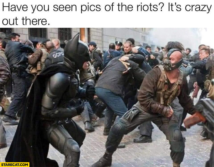 Have you seen pics of the riots? It's crazy out there Batman movie