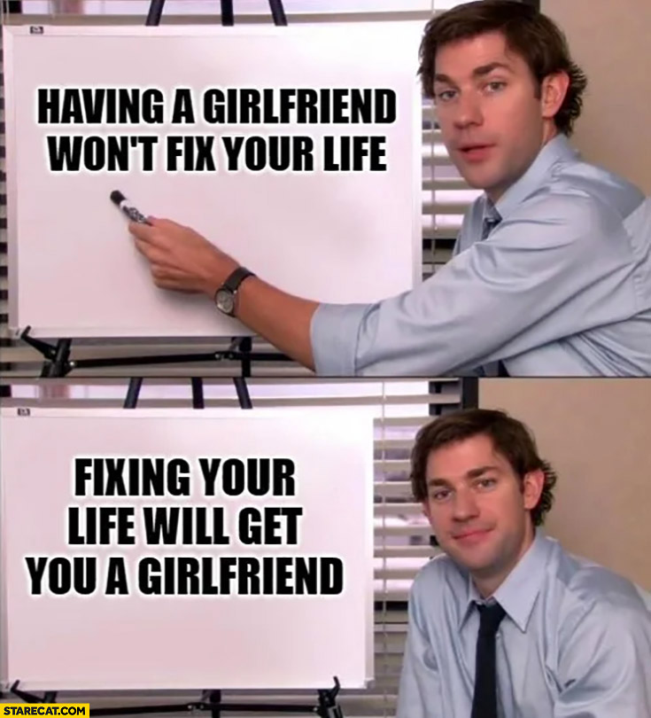 Having a girlfriend wont fix your life, fixing your life will get you a girlfriend