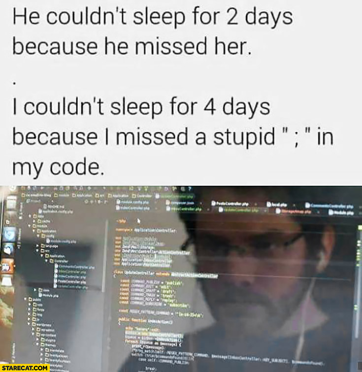 He couldn't sleep for 2 days because he missed her. I couldn't sleep for 4 days because I missed a stupid semicolon in my code