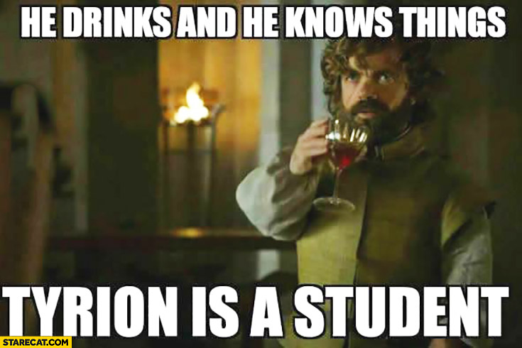 He drinks and he knows things Tyrion is a student. Game of Thrones