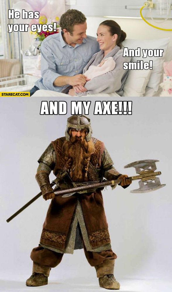 He has your eyes and your smile and my axe