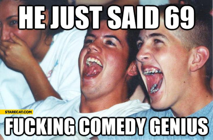 He just said 69 fucking comedy genius