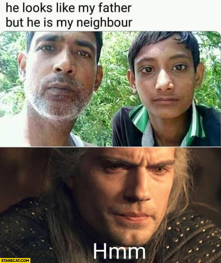 He looks like my father but he is my neighbour, hmm Witcher confused