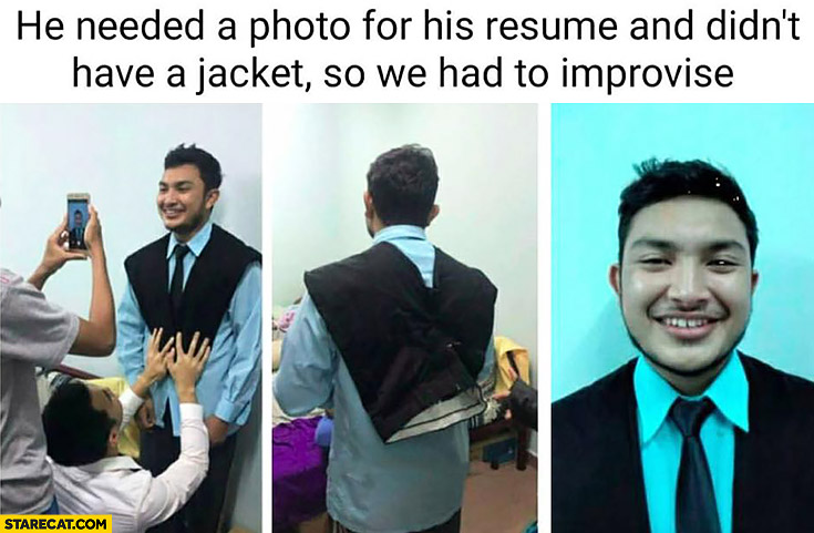 He needed a photo for his resume and didn't have a jacket so he had to improvise by using pants
