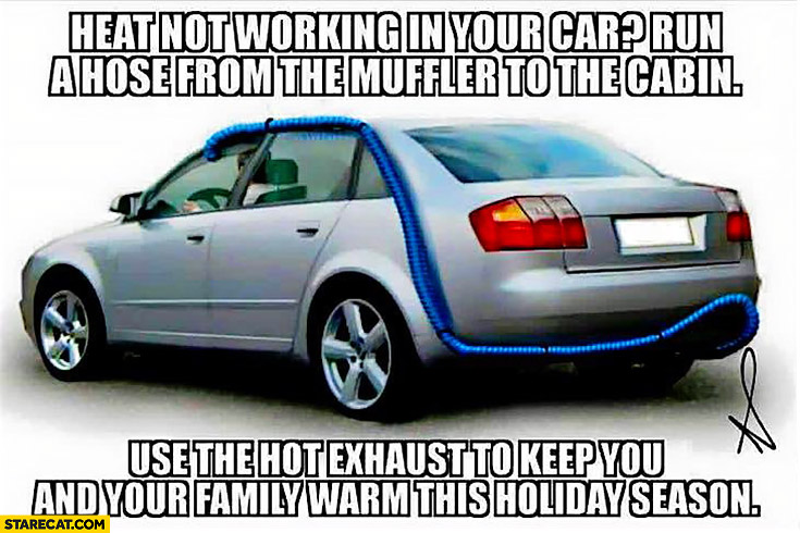 Heat not working in your car? Run a hose from the muffler to the cabin use the hot exhaust to keep you and your family warm this holiday season trolling tip
