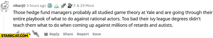 Hedge managers probably studied game theory at Yale too bad ivy league degrees didn't teach them what to do against millions of retards and autists reddit comment GME Gamestop