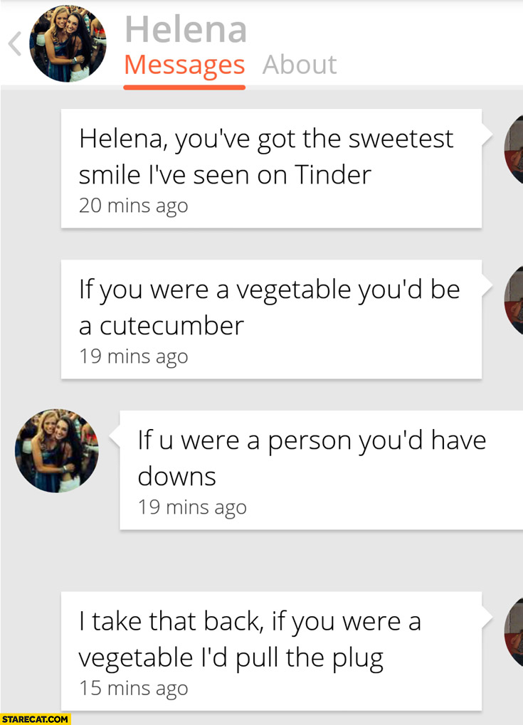 Helena you've got the sweetest smile on Tinder vegetable cutecumber you'd have downs if you were a vegetable I'd pull the plug
