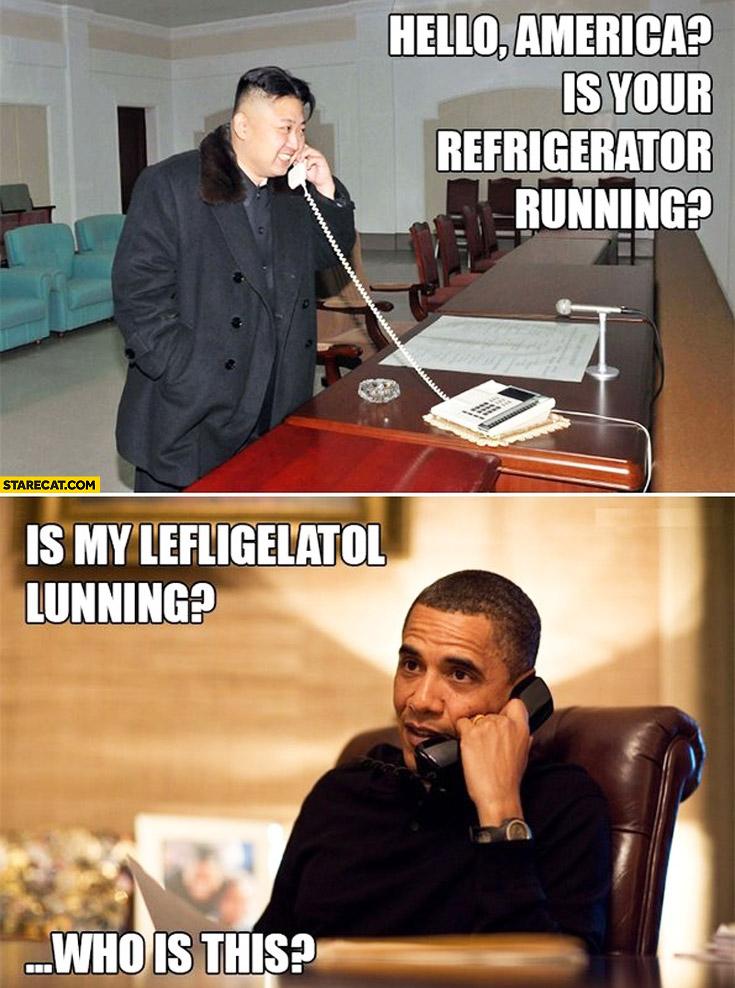 Hello America is your refridgerator running? Is my lefligelatol lunning? Who is this? Kim Jong Un Obama