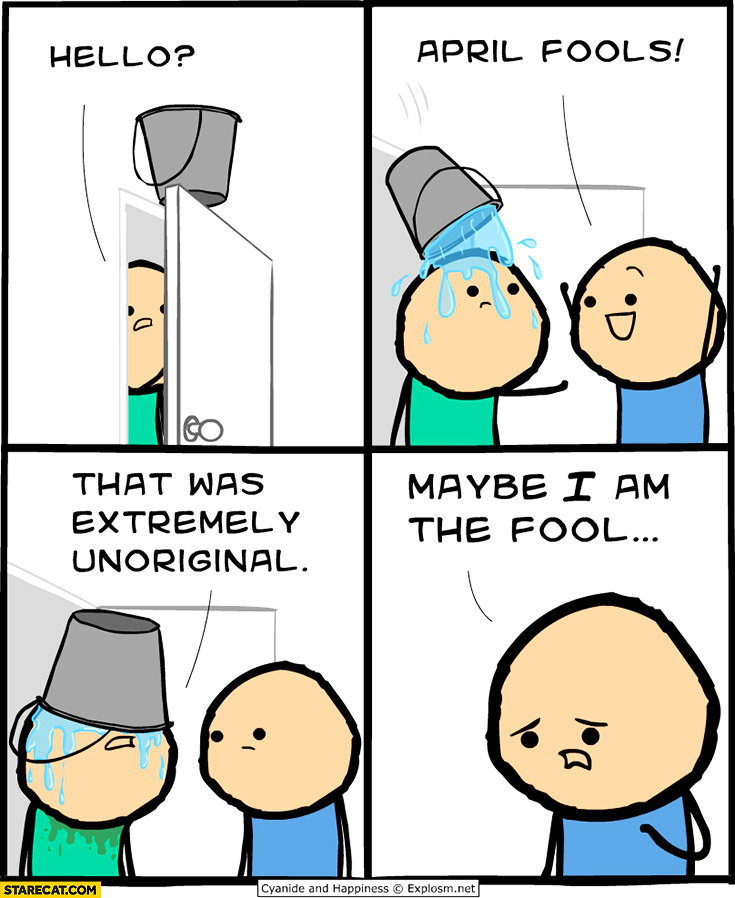 Hello April Fools bucket with water that was extremely unoriginal maybe I am the fool Cyanide and Happiness