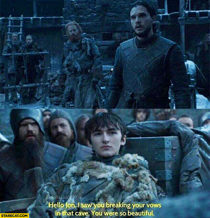 Hello Jon, I saw you breaking your vows in that cave, you were so beautiful. Game of Thrones