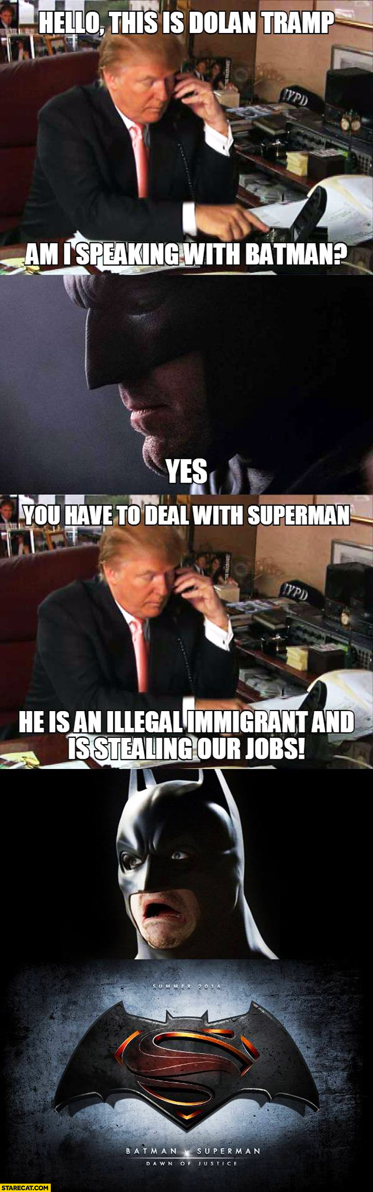 Hello this is Donald Trump am I speaking with Batman? You have to deal with Superman he is an illegal immigrant and is stealing our jobs. Dawn of Justice