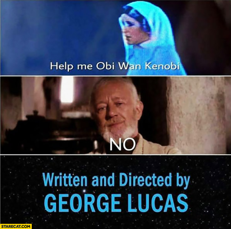 Help me Obi Wan Kenobi. No. The end Star Wars written and directed by George Lucas