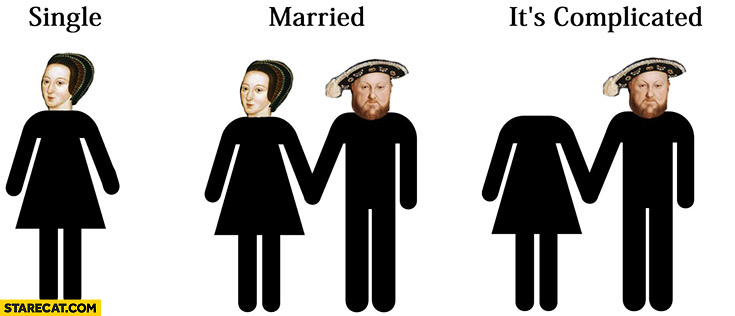 Henry the VIII single, married, it's complicated. Head cut off
