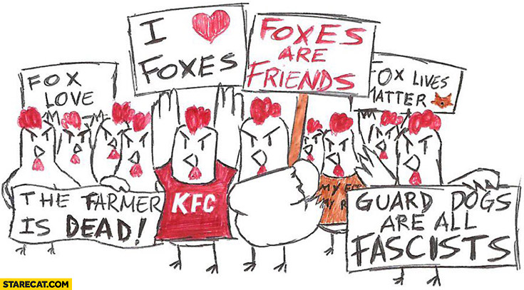 Hens protesting: I love foxes, the farmer is dead, guard dogs are all facists. Just like liberal left wing people supporters