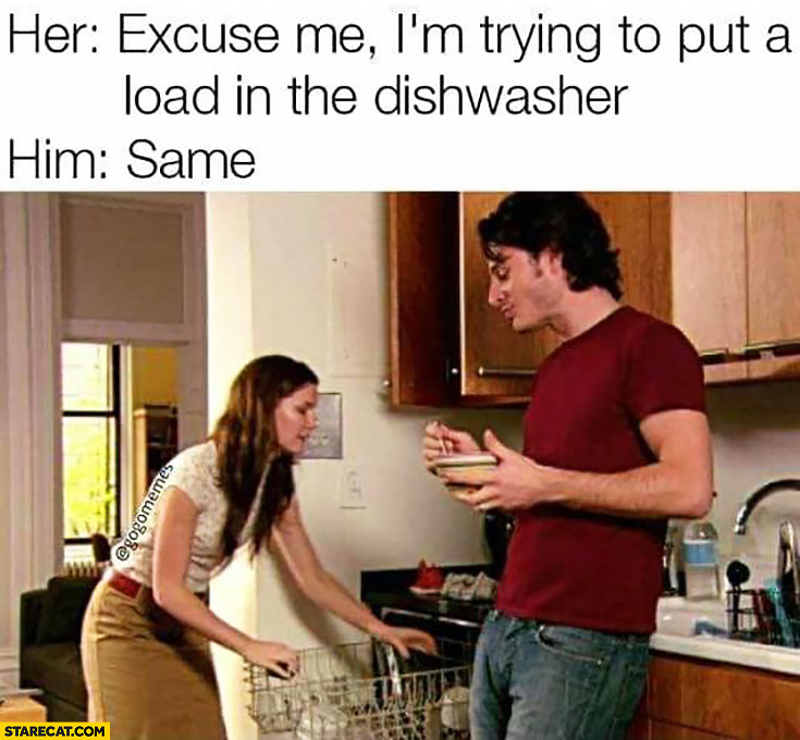 Her: excuse me I'm trying to put a load in the dishwasher. Him: same