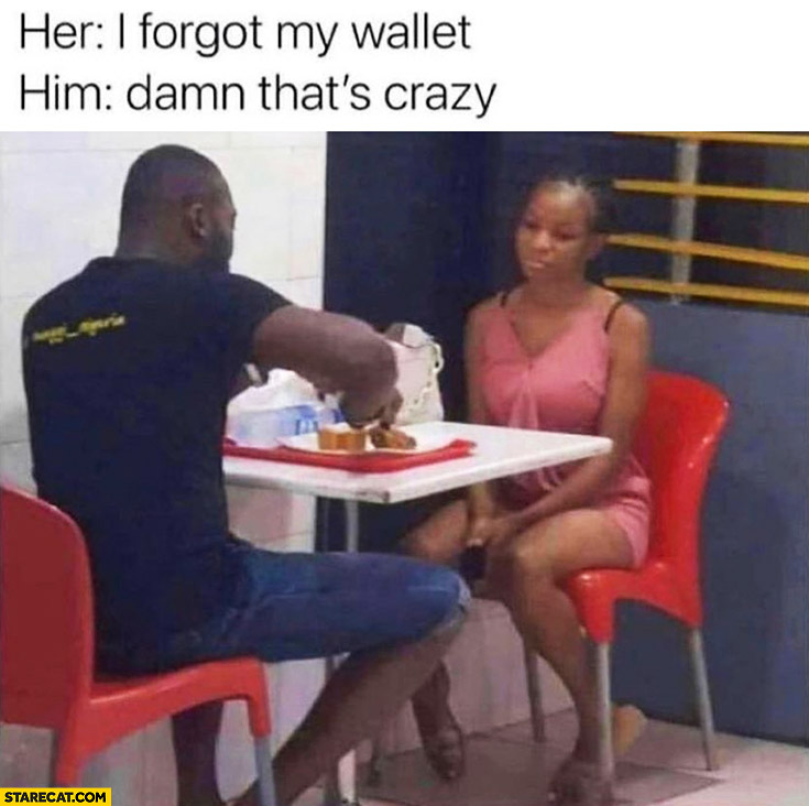 Her: I forgot my wallet, him eating without her: damn that's crazy