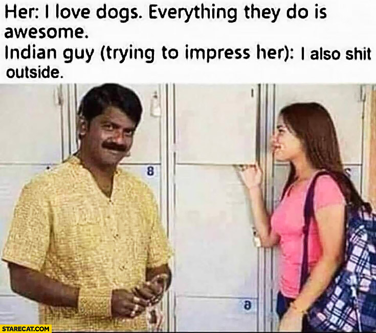 Her: I love dogs, everything they do is awesome. Indian guy: (trying to impress her) I also shit outside