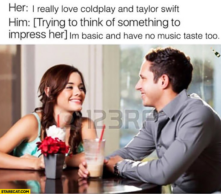 Her: I really love Coldplay and Taylor Swift. Him *trying to think of something to impress her*: I'm basic and have no music taste too