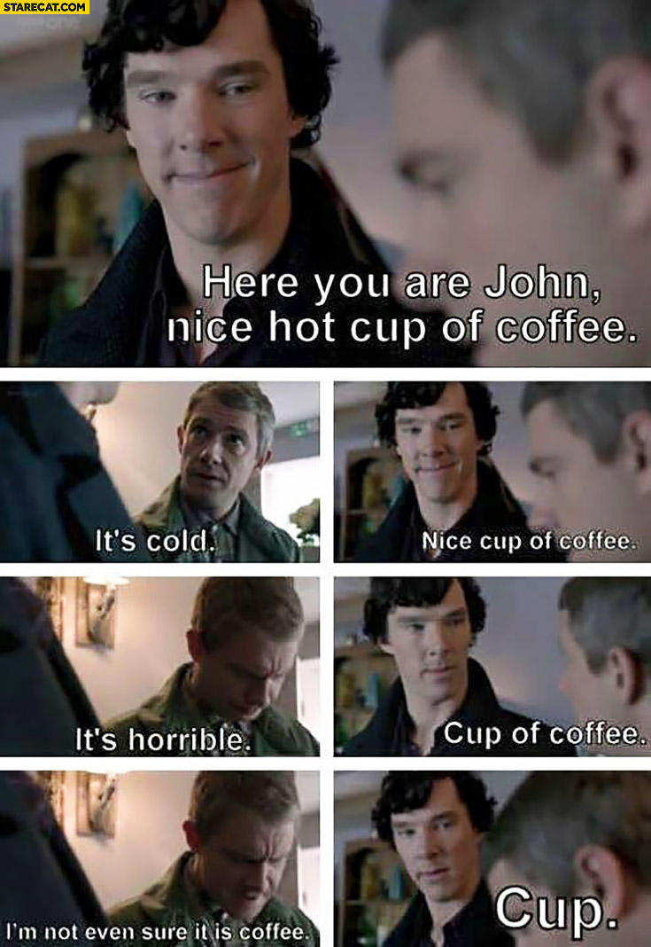 Here you are John, nice hot cup of coffee. It's cold. Nice cup of coffee. It's horrible. Cup of coffee. I'm not even sure it's coffee. Cup Sherlock