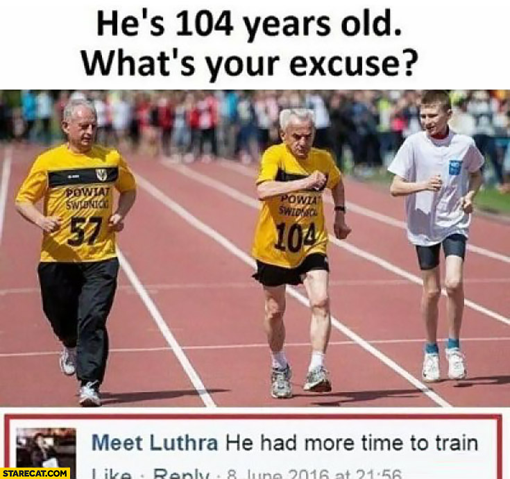 He's 104 years old, what's your excuse? He had more time to train old running man