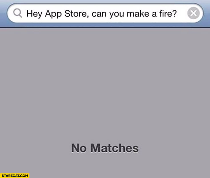Hey App Store, can you make a fire? No matches.